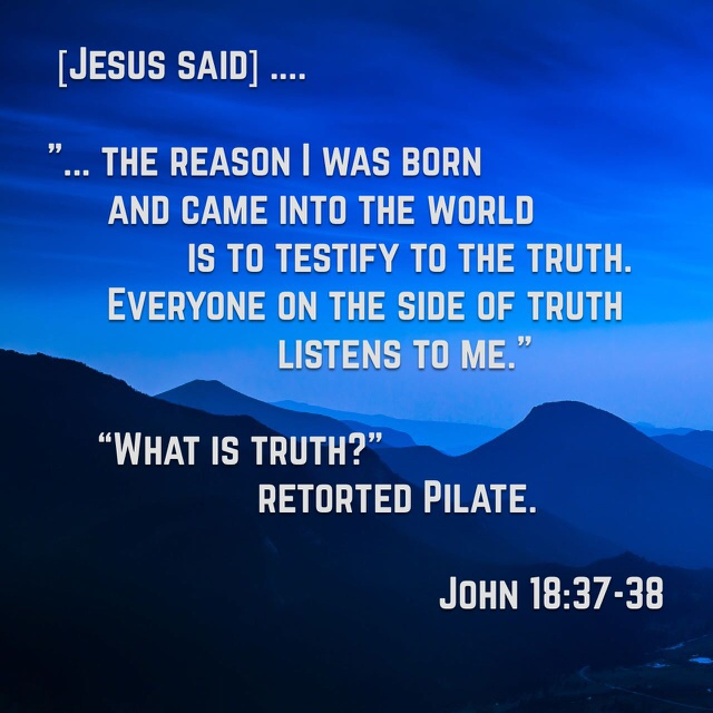 """You are a king, then!"" said Pilate.  Jesus answered, ""You say that I am a king. In fact, the reason I was born and came into the world is to testify to the truth. Everyone on the side of truth listens to me.""  ""What is truth?"" retorted Pilate.   With this he went out again to the Jews gathered there and said, ""I find no basis for a charge against him.   John 18:37-38 NIV https://www.biblegateway.com/passage/?search=John+18%3A37-38&version=NIV"